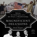 Magnificent Delusions : Pakistan, the United States, and an Epic History of Misunderstanding - eAudiobook