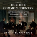 Our One Common Country : Abraham Lincoln and the Hampton Roads Peace Conference of 1865 - eAudiobook