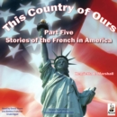 This Country of Ours, Part 5 : Stories of the French in America - eAudiobook