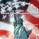 This Country of Ours, Part 6 : Stories of the Struggle for Liberty - eAudiobook