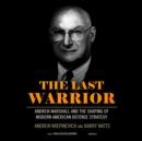 The Last Warrior : Andrew Marshall and the Shaping of Modern American Defense Strategy - eAudiobook