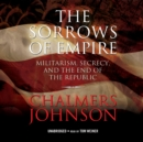 The Sorrows of Empire : Militarism, Secrecy, and the End of the Republic - eAudiobook