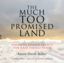 The Much Too Promised Land : America's Elusive Search for Arab-Israeli Peace - eAudiobook