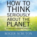 How to Think Seriously about the Planet : The Case for an Environmental Conservatism - eAudiobook