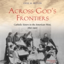 Across God's Frontiers : Catholic Sisters in the American West, 1850-1920 - eAudiobook