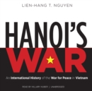 Hanoi's War : An International History of the War for Peace in Vietnam - eAudiobook