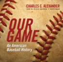 Our Game : An American Baseball History - eAudiobook