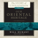 Our Oriental Heritage : A History of Civilization in Egypt and the Near East to the Death of Alexander, and in India, China, and Japan from the Beginning to Our Own Day, with - eAudiobook