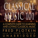 Classical Music 101 : A Complete Guide to Learning and Loving Classical Music - eAudiobook