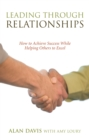 Leading Through Relationships : How to Achieve Success While Helping Others to Excel - eBook