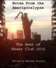 Notes from the Ameripocalypse : The Best of Essay Club 2016 - eBook