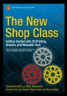 The New Shop Class : Getting Started with 3D Printing, Arduino, and Wearable Tech - eBook