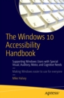 The Windows 10 Accessibility Handbook : Supporting Windows Users with Special Visual, Auditory, Motor, and Cognitive Needs - eBook