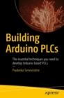 Building Arduino PLCs : The essential techniques you need to develop Arduino-based PLCs - eBook