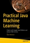 Practical Java Machine Learning : Projects with Google Cloud Platform and Amazon Web Services - Book