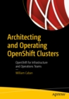 Architecting and Operating OpenShift Clusters : OpenShift for Infrastructure and Operations Teams - eBook