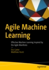 Agile Machine Learning : Effective Machine Learning Inspired by the Agile Manifesto - eBook