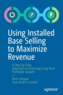 Using Installed Base Selling to Maximize Revenue : A Step-by-Step Approach to Achieving Long-Term Profitable Growth - Book