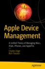 Apple Device Management : A Unified Theory of Managing Macs, iPads, iPhones, and AppleTVs - eBook