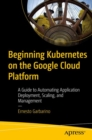 Beginning Kubernetes on the Google Cloud Platform : A Guide to Automating Application Deployment, Scaling, and Management - Book