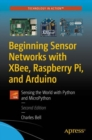 Beginning Sensor Networks with XBee, Raspberry Pi, and Arduino : Sensing the World with Python and MicroPython - Book