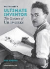 Walt Disney's Ultimate Inventor : The Genius of Ub Iwerks - Foreword by Leonard Maltin - Book