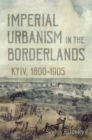 Imperial Urbanism in the Borderlands : Kyiv, 1800-1905 - Book