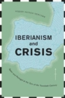 Iberianism and Crisis : Spain and Portugal at the Turn of the Twentieth Century - Book