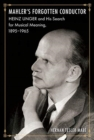 Mahler's Forgotten Conductor : Heinz Unger and His Search for Musical Meaning, 1895-1965 - Book
