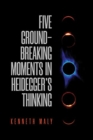 Five Ground-Breaking Moments in Heidegger's Thinking - Book
