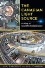 The Canadian Light Source : A Story of Scientific Collaboration - Book
