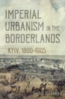 Imperial Urbanism in the Borderlands : Kyiv, 1800-1905 - eBook