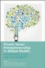 Private Sector Entrepreneurship in Global Health : Innovation, Scale and Sustainability - eBook