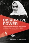 Disruptive Power : Catholic Women, Miracles, and Politics in Modern Germany, 1918-1965 - eBook