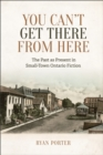 You Can't Get There From Here : The Past as Present in Small-Town Ontario Fiction - eBook