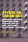 Spying on Canadians : The Royal Canadian Mounted Police Security Service and the Origins of the Long Cold War - Book