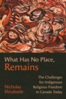 What Has No Place, Remains : The Challenges for Indigenous Religious Freedom in Canada Today - Book