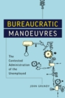 Bureaucratic Manoeuvres : The Contested Administration of the Unemployed - eBook