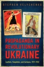 Propaganda in Revolutionary Ukraine : Leaflets, Pamphlets, and Cartoons, 1917-1922 - eBook