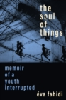 The Soul of Things : Memoir of a Youth Interrupted - eBook