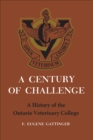 A Century of Challenge : A History of the Ontario Veterinary College - eBook