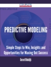 Predictive Modeling - Simple Steps to Win, Insights and Opportunities for Maxing Out Success - eBook
