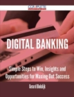 Digital Banking - Simple Steps to Win, Insights and Opportunities for Maxing Out Success - eBook