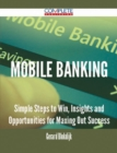 Mobile Banking - Simple Steps to Win, Insights and Opportunities for Maxing Out Success - eBook