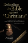 "Defending the Bible Against ""Christians"" : A Study of How the Bible in English Came to Be and the Unlikely Sources Who Challenge Its Authenticity and Translation Even Today. - eBook"