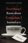 Everything I Know About Evangelism, I Learned at a Coffee House : Conversational Approaches to Evangelism - eBook
