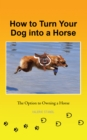 How to Turn Your Dog into a Horse : The Option to Owning a Horse - eBook