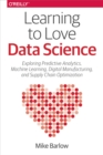 Learning to Love Data Science : Explorations of Emerging Technologies and Platforms for Predictive Analytics, Machine Learning, Digital Manufacturing and Supply Chain Optimization - eBook