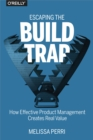 Escaping the Build Trap : How Effective Product Management Creates Real Value - eBook
