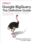 Google BigQuery: The Definitive Guide : Data Warehousing, Analytics, and Machine Learning at Scale - eBook